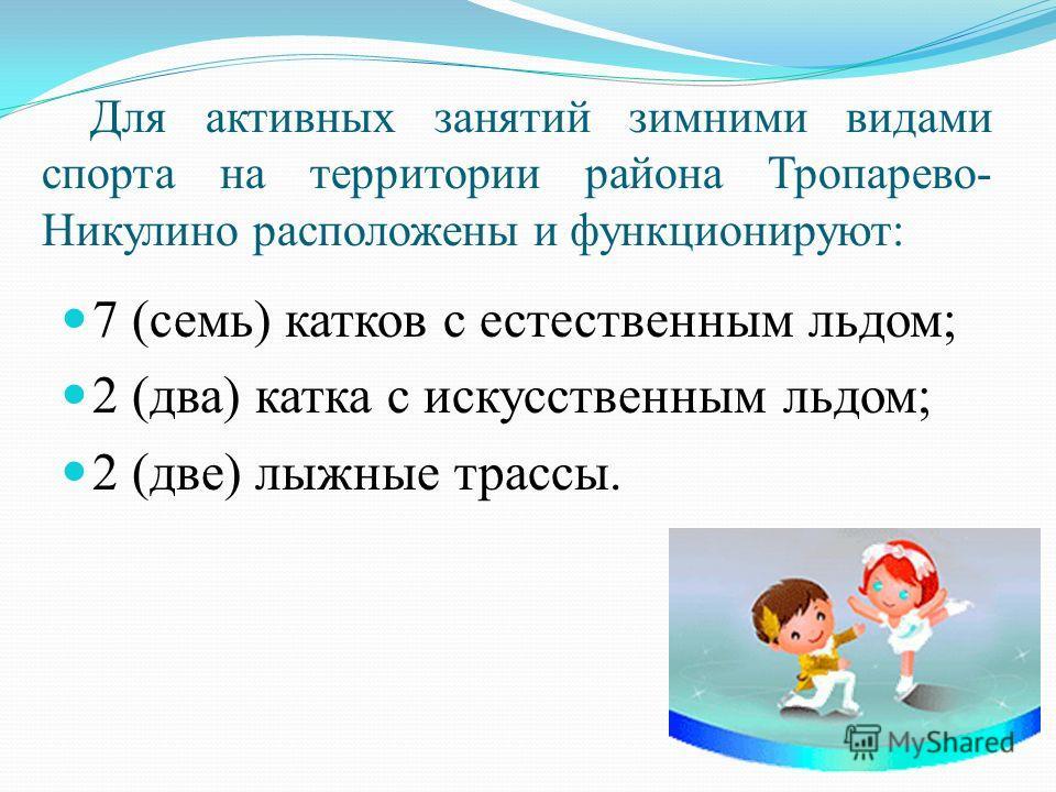 Для активных занятий зимними видами спорта на территории района Тропарево- Никулино расположены и функционируют: 7 (семь) катков с естественным льдом; 2 (два) катка с искусственным льдом; 2 (две) лыжные трассы.