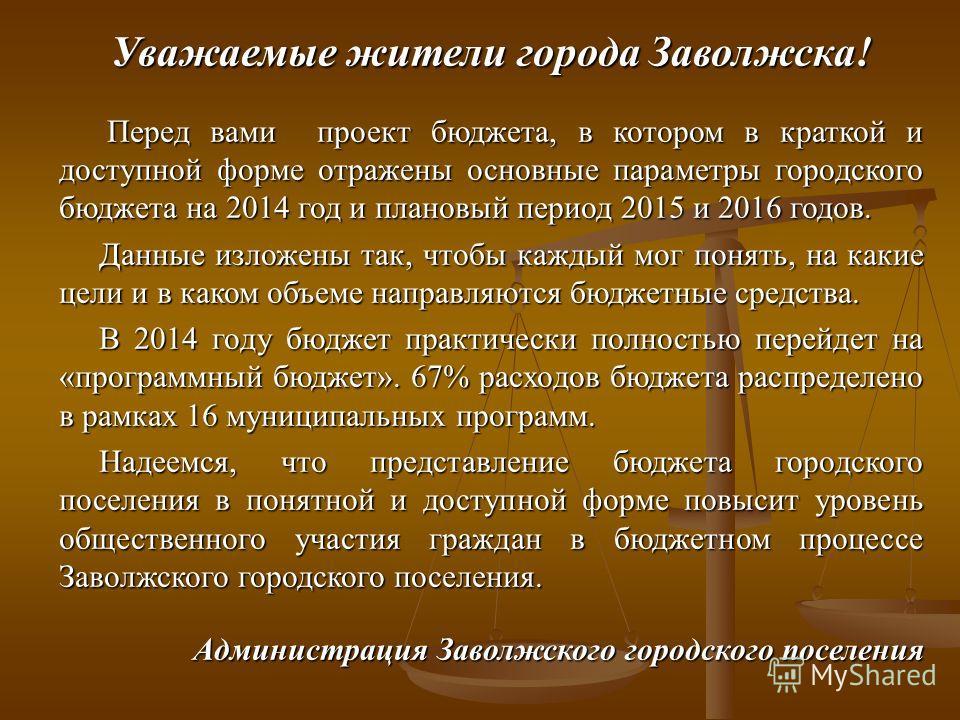 Уважаемые жители города Заволжска! Перед вами проект бюджета, в котором в краткой и доступной форме отражены основные параметры городского бюджета на 2014 год и плановый период 2015 и 2016 годов. Перед вами проект бюджета, в котором в краткой и досту