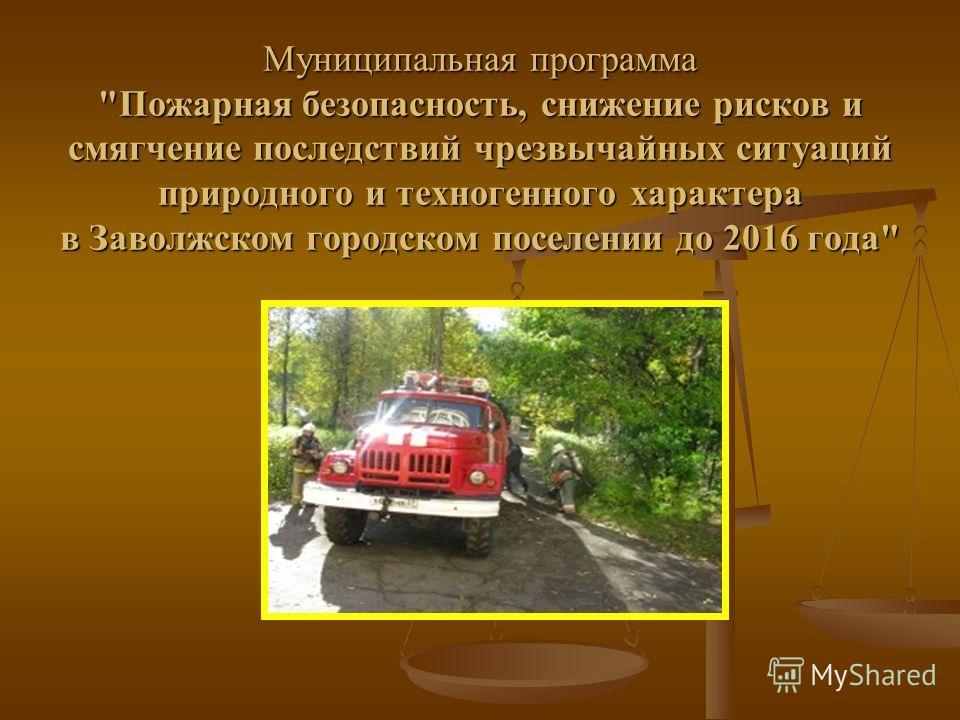 Муниципальная программа Пожарная безопасность, снижение рисков и смягчение последствий чрезвычайных ситуаций природного и техногенного характера в Заволжском городском поселении до 2016 года