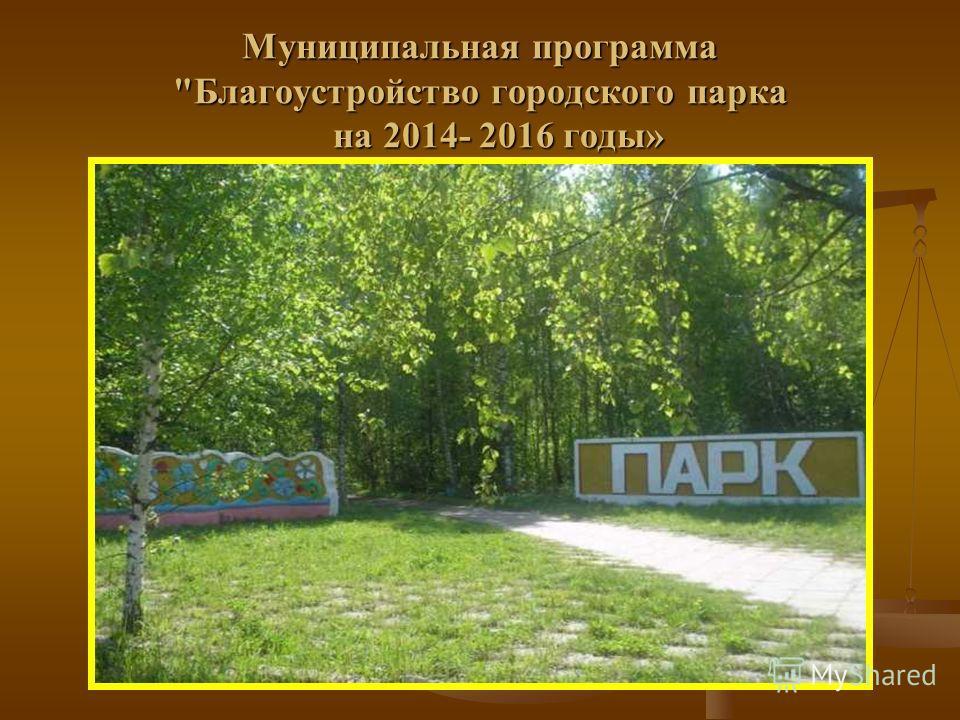 Муниципальная программа Благоустройство городского парка на 2014- 2016 годы»