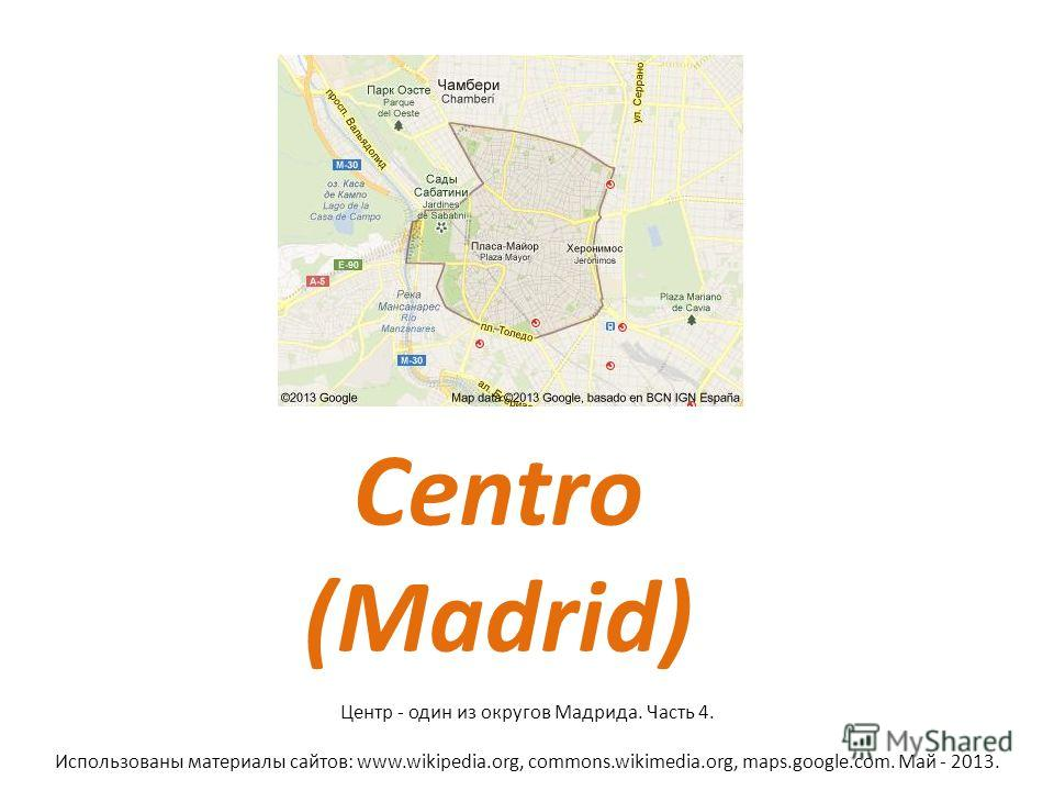 Centro (Madrid) Центр - один из округов Мадрида. Часть 4. Использованы материалы сайтов: www.wikipedia.org, commons.wikimedia.org, maps.google.com. Май - 2013.