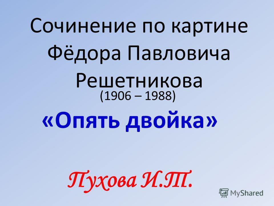 Сочинение по картине Фёдора Павловича Решетникова (1906 – 1988) «Опять двойка» Пухова И.Т.