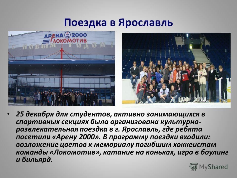 Поездка в Ярославль 25 декабря для студентов, активно занимающихся в спортивных секциях была организована культурно- развлекательная поездка в г. Ярославль, где ребята посетили «Арену 2000». В программу поездки входили: возложение цветов к мемориалу