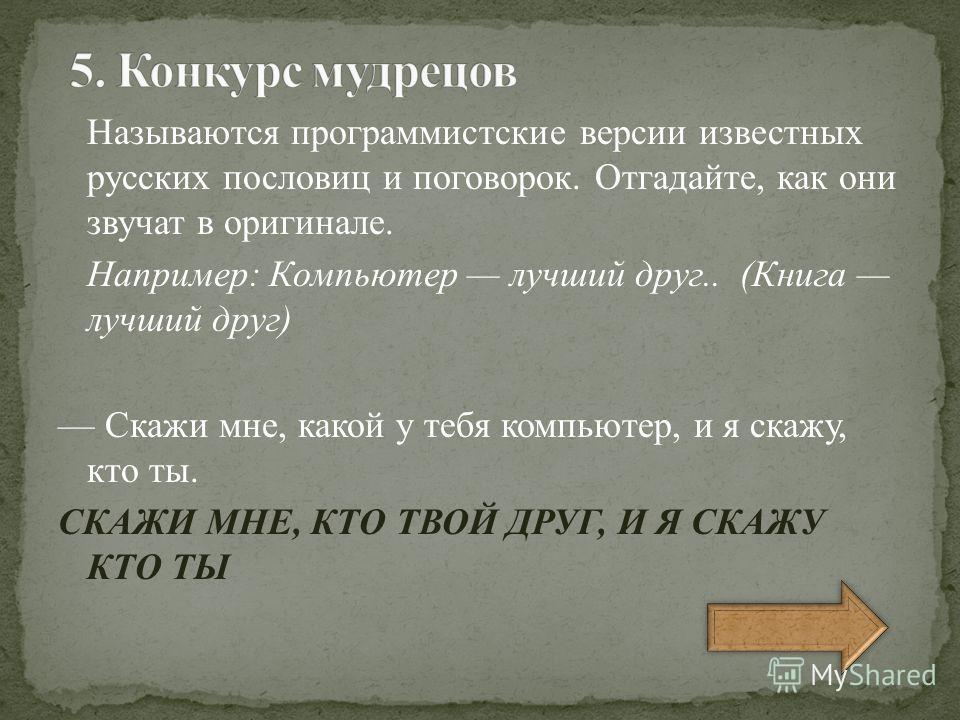 Называются программистские версии известных русских пословиц и поговорок. Отгадайте, как они звучат в оригинале. Например: Компьютер лучший друг.. (Книга лучший друг) Скажи мне, какой у тебя компьютер, и я скажу, кто ты. СКАЖИ МНЕ, КТО ТВОЙ ДРУГ, И Я