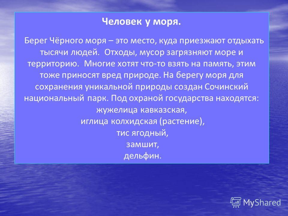 Человек у моря. Берег Чёрного моря – это место, куда приезжают отдыхать тысячи людей. Отходы, мусор загрязняют море и территорию. Многие хотят что-то взять на память, этим тоже приносят вред природе. На берегу моря для сохранения уникальной природы с