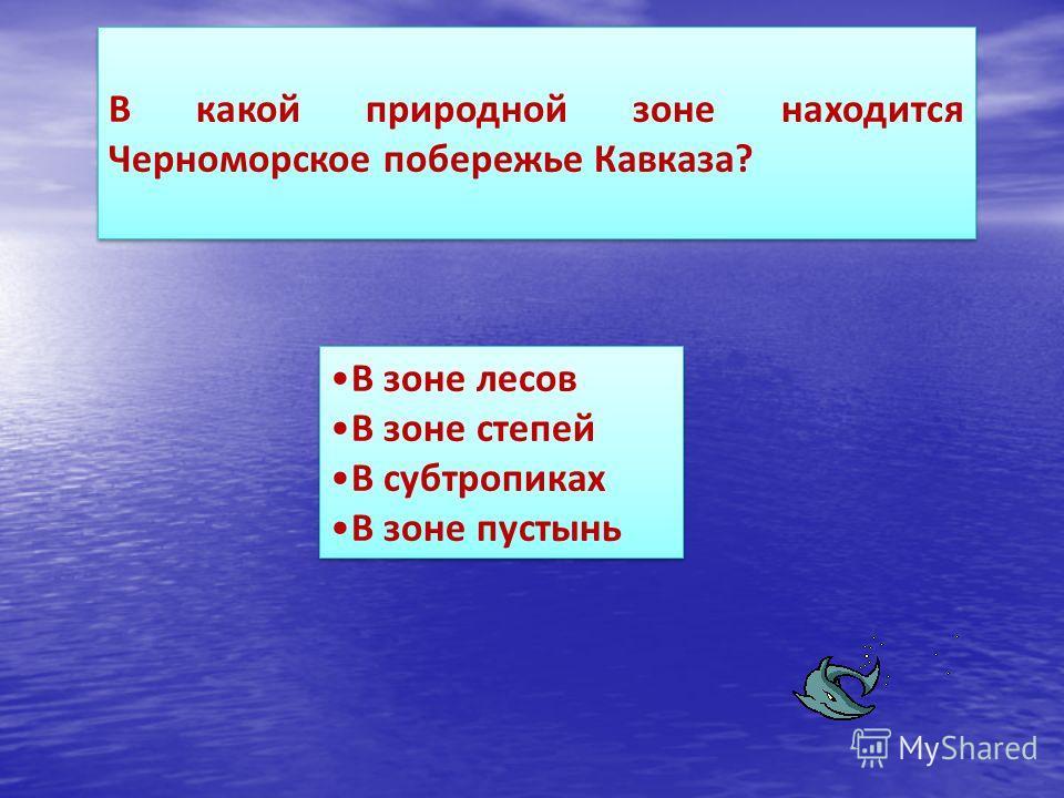 В какой природной зоне находится Черноморское побережье Кавказа? В зоне лесов В зоне степей В субтропиках В зоне пустынь В зоне лесов В зоне степей В субтропиках В зоне пустынь