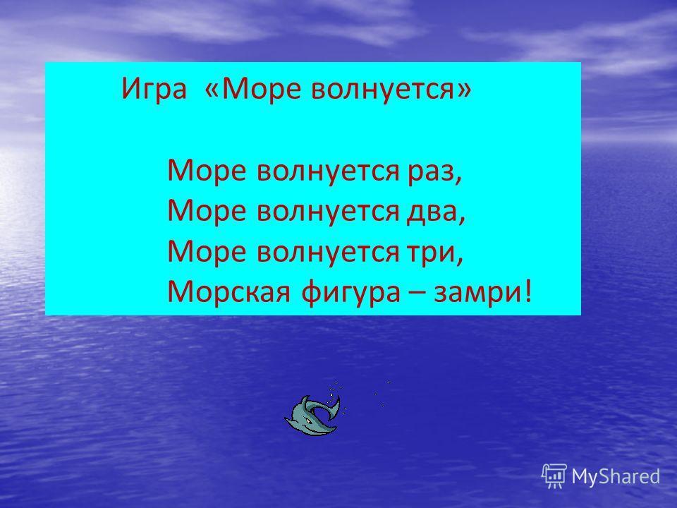 Игра «Море волнуется» Море волнуется раз, Море волнуется два, Море волнуется три, Морская фигура – замри!