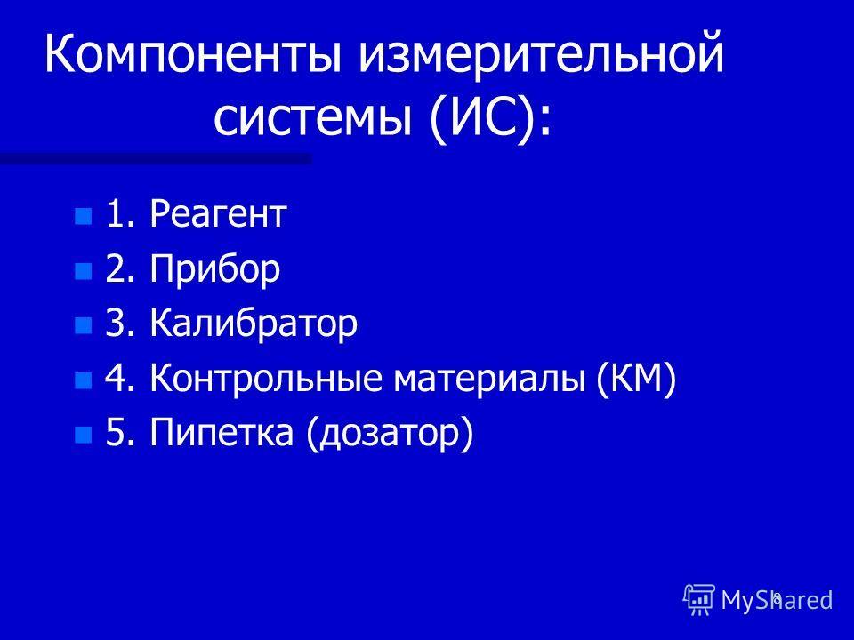 8 Компоненты измерительной системы (ИС): n n 1. Реагент n n 2. Прибор n n 3. Калибратор n n 4. Контрольные материалы (КМ) n n 5. Пипетка (дозатор)