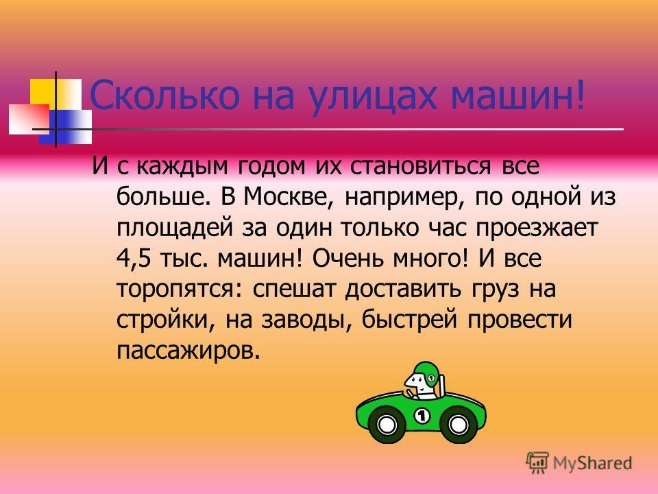 Сколько на улицах машин! И с каждым годом их становиться все больше. В Москве, например, по одной из площадей за один только час проезжает 4,5 тыс. машин! Очень много! И все торопятся: спешат доставить груз на стройки, на заводы, быстрей провести пас