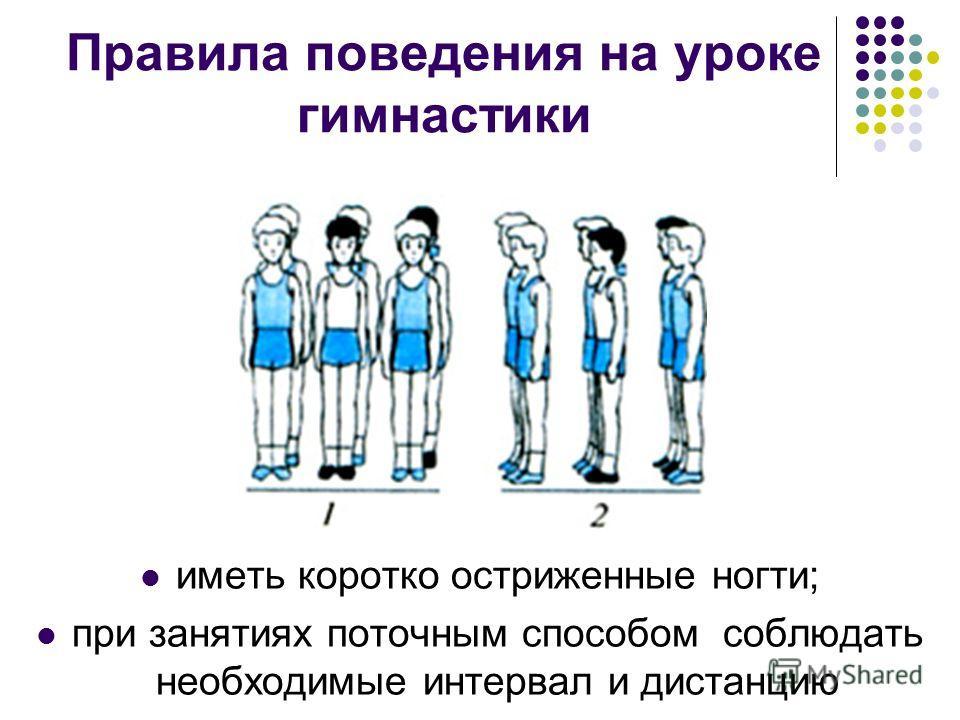 Правила поведения на уроке гимнастики иметь коротко остриженные ногти; при занятиях поточным способом соблюдать необходимые интервал и дистанцию