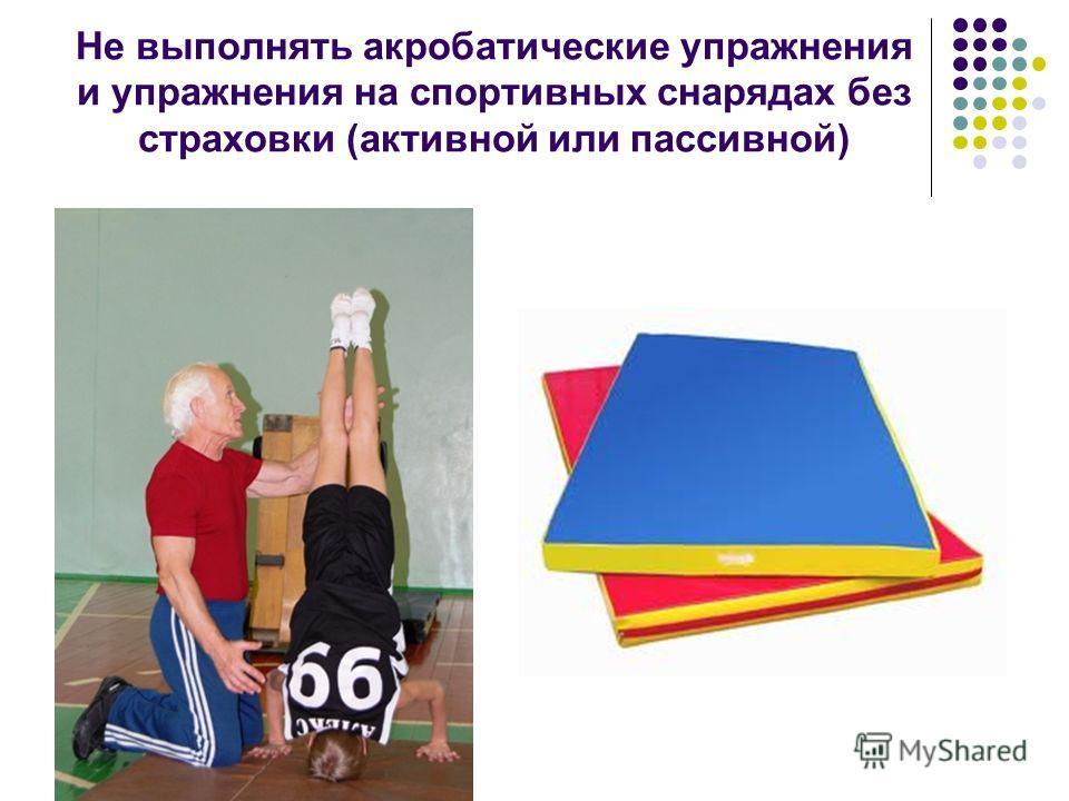 Не выполнять акробатические упражнения и упражнения на спортивных снарядах без страховки (активной или пассивной)