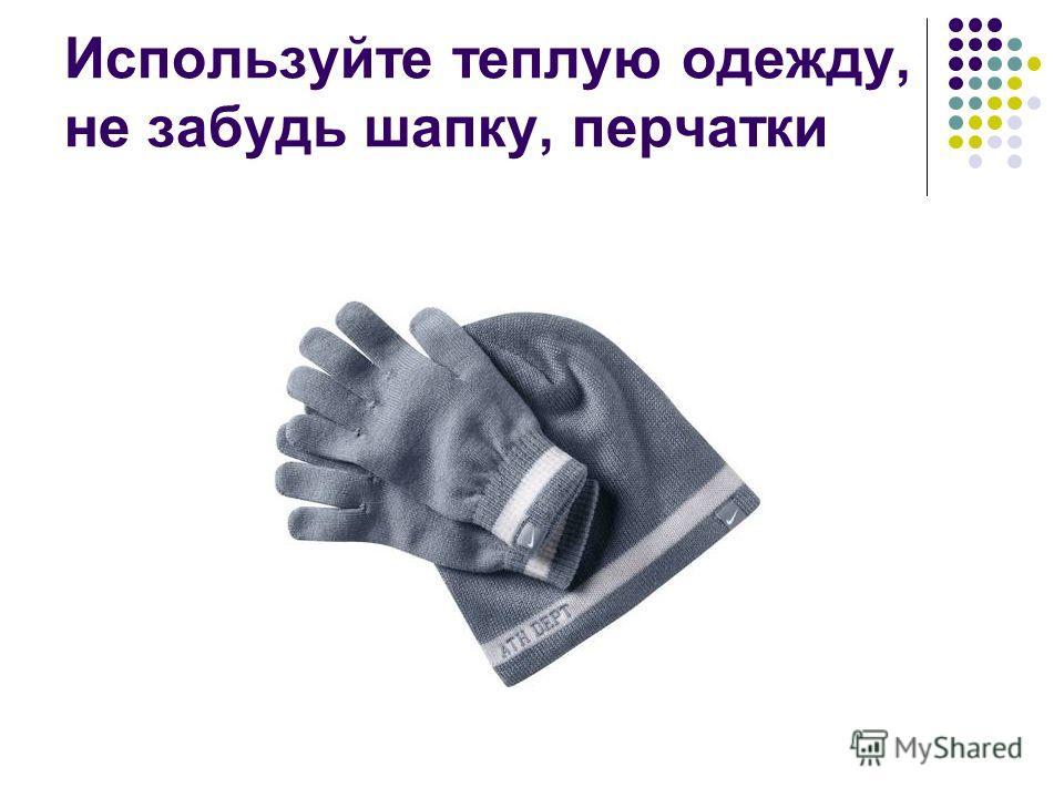 Используйте теплую одежду, не забудь шапку, перчатки