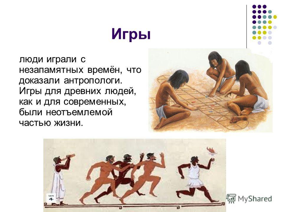 Игры люди играли с незапамятных времён, что доказали антропологи. Игры для древних людей, как и для современных, были неотъемлемой частью жизни.