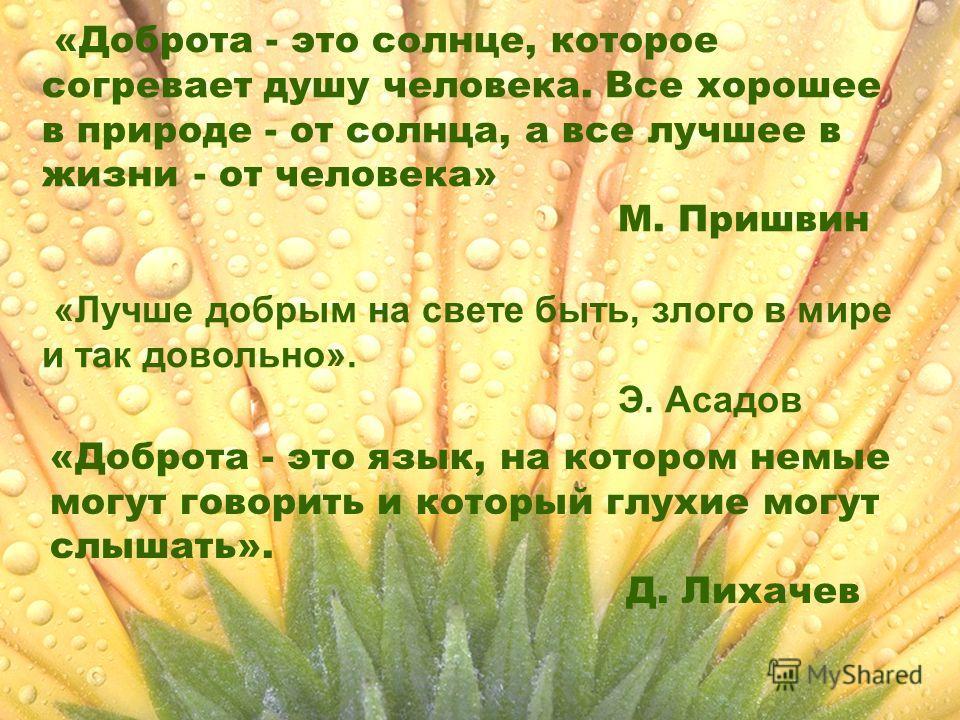 «Доброта - это солнце, которое согревает душу человека. Все хорошее в природе - от солнца, а все лучшее в жизни - от человека» М. Пришвин «Лучше добрым на свете быть, злого в мире и так довольно». Э. Асадов «Доброта - это язык, на котором немые могут