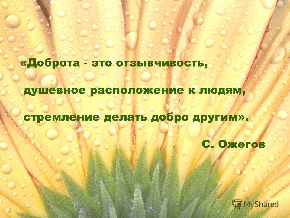 «Доброта - это отзывчивость, душевное расположение к людям, стремление делать добро другим». С. Ожегов