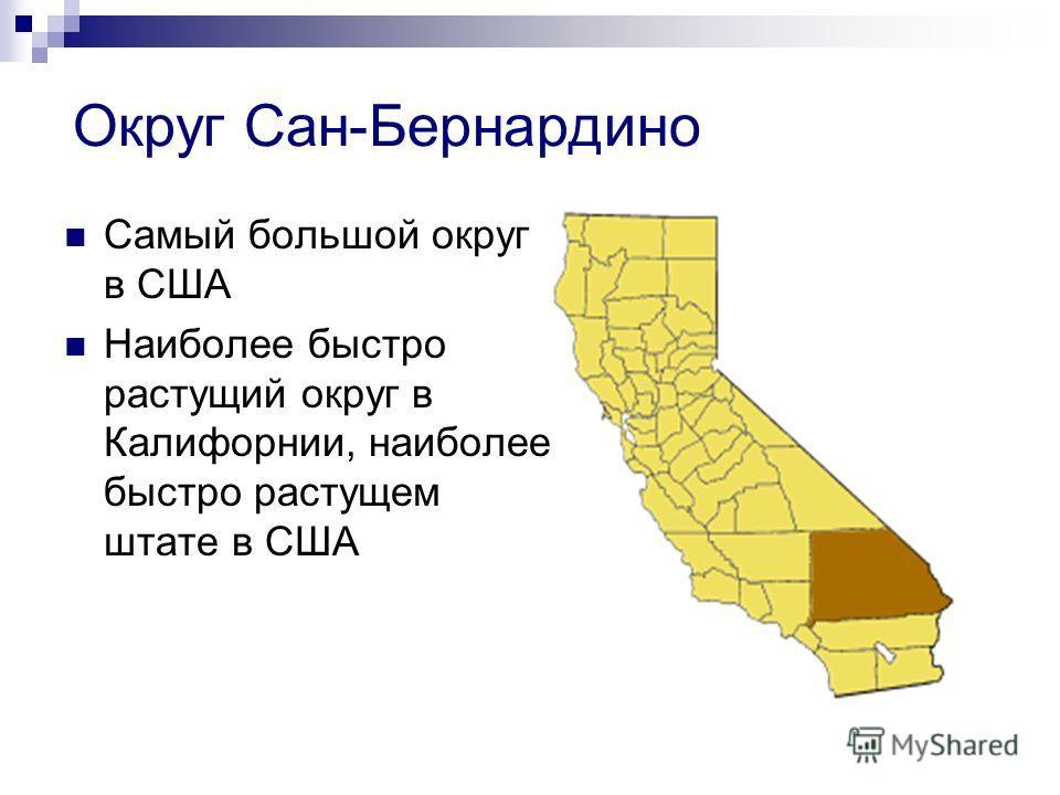 Округ Сан-Бернардино Самый большой округ в США Наиболее быстро растущий округ в Калифорнии, наиболее быстро растущем штате в США