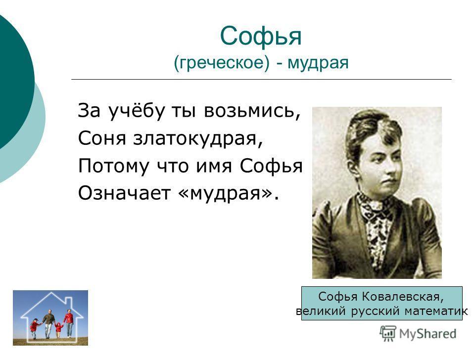 Софья (греческое) - мудрая За учёбу ты возьмись, Соня златокудрая, Потому что имя Софья Означает «мудрая». Софья Ковалевская, великий русский математик