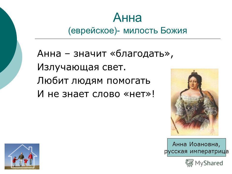 Анна (еврейское)- милость Божия Анна – значит «благодать», Излучающая свет. Любит людям помогать И не знает слово «нет»! Анна Иоановна, русская императрица