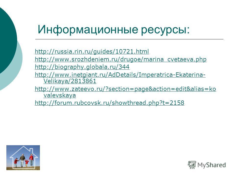 Информационные ресурсы: http://russia.rin.ru/guides/10721.html http://www.srozhdeniem.ru/drugoe/marina_cvetaeva.php http://biography.globala.ru/344 http://www.inetgiant.ru/AdDetails/Imperatrica-Ekaterina- Velikaya/2813861 http://www.zateevo.ru/?secti