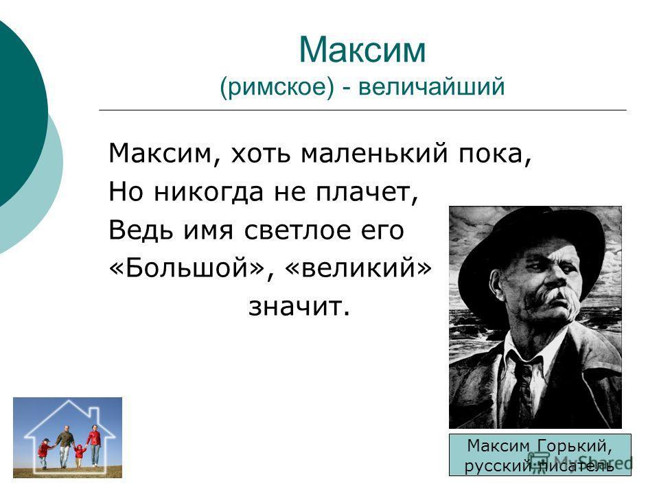 Максим (римское) - величайший Максим, хоть маленький пока, Но никогда не плачет, Ведь имя светлое его «Большой», «великий» значит. Максим Горький, русский писатель