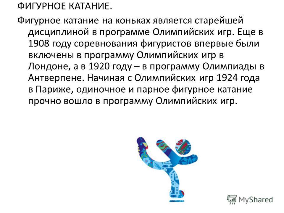 ФИГУРНОЕ КАТАНИЕ. Фигурное катание на коньках является старейшей дисциплиной в программе Олимпийских игр. Еще в 1908 году соревнования фигуристов впервые были включены в программу Олимпийских игр в Лондоне, а в 1920 году – в программу Олимпиады в Ант