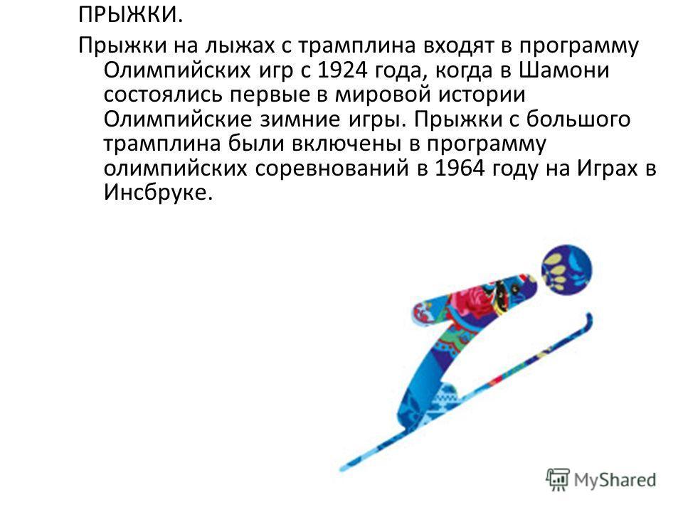 ПРЫЖКИ. Прыжки на лыжах с трамплина входят в программу Олимпийских игр с 1924 года, когда в Шамони состоялись первые в мировой истории Олимпийские зимние игры. Прыжки с большого трамплина были включены в программу олимпийских соревнований в 1964 году