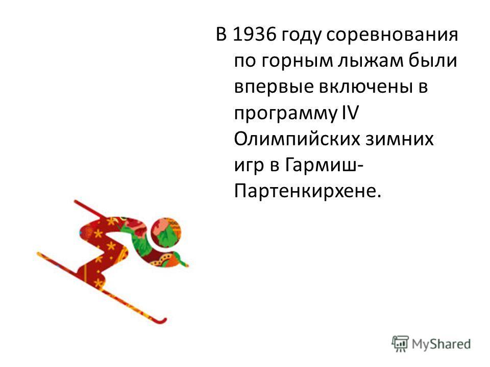 В 1936 году соревнования по горным лыжам были впервые включены в программу IV Олимпийских зимних игр в Гармиш- Партенкирхене.