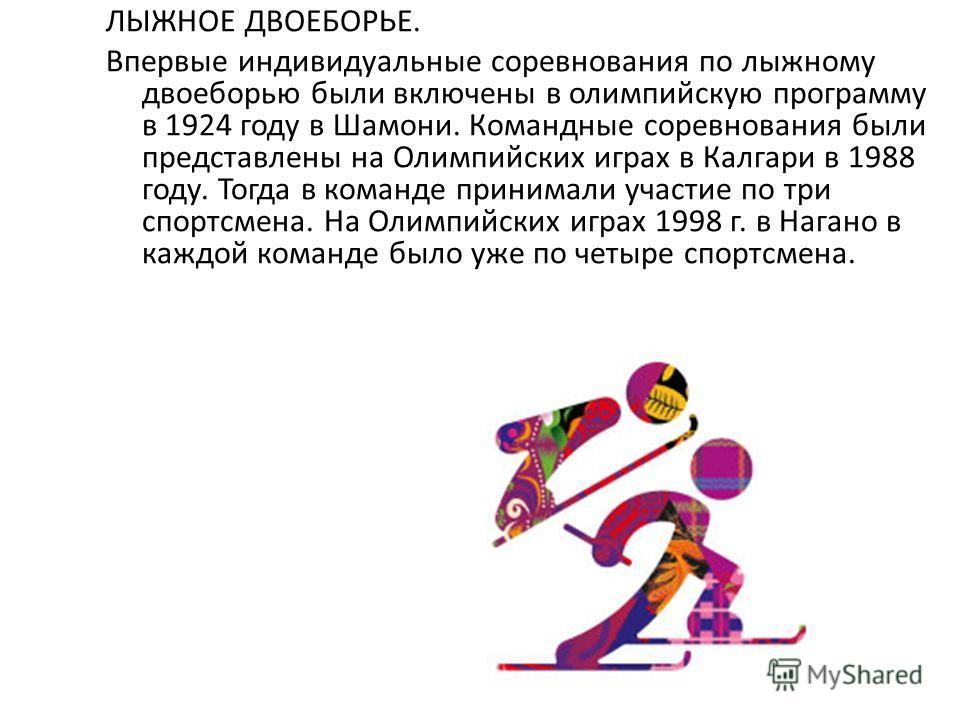 ЛЫЖНОЕ ДВОЕБОРЬЕ. Впервые индивидуальные соревнования по лыжному двоеборью были включены в олимпийскую программу в 1924 году в Шамони. Командные соревнования были представлены на Олимпийских играх в Калгари в 1988 году. Тогда в команде принимали учас