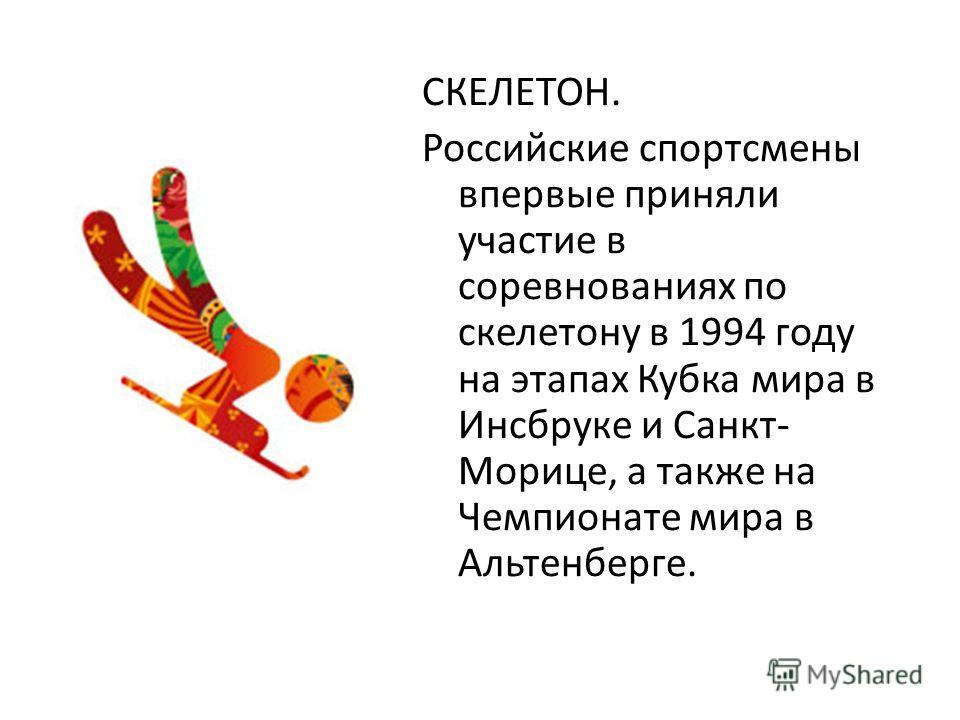 СКЕЛЕТОН. Российские спортсмены впервые приняли участие в соревнованиях по скелетону в 1994 году на этапах Кубка мира в Инсбруке и Санкт- Морице, а также на Чемпионате мира в Альтенберге.