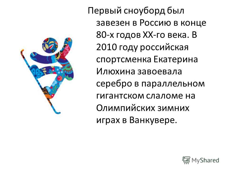 Первый сноуборд был завезен в Россию в конце 80-х годов XX-го века. В 2010 году российская спортсменка Екатерина Илюхина завоевала серебро в параллельном гигантском слаломе на Олимпийских зимних играх в Ванкувере.