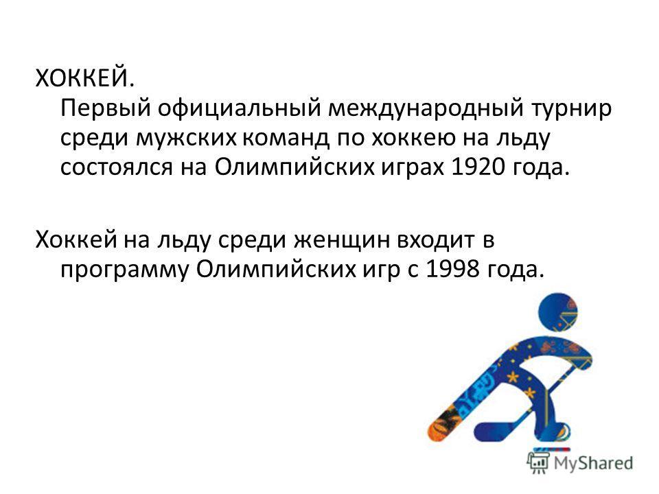 ХОККЕЙ. Первый официальный международный турнир среди мужских команд по хоккею на льду состоялся на Олимпийских играх 1920 года. Хоккей на льду среди женщин входит в программу Олимпийских игр с 1998 года.