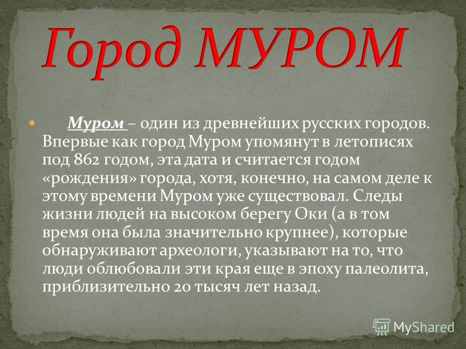 Муром – один из древнейших русских городов. Впервые как город Муром упомянут в летописях под 862 годом, эта дата и считается годом «рождения» города, хотя, конечно, на самом деле к этому времени Муром уже существовал. Следы жизни людей на высоком бер