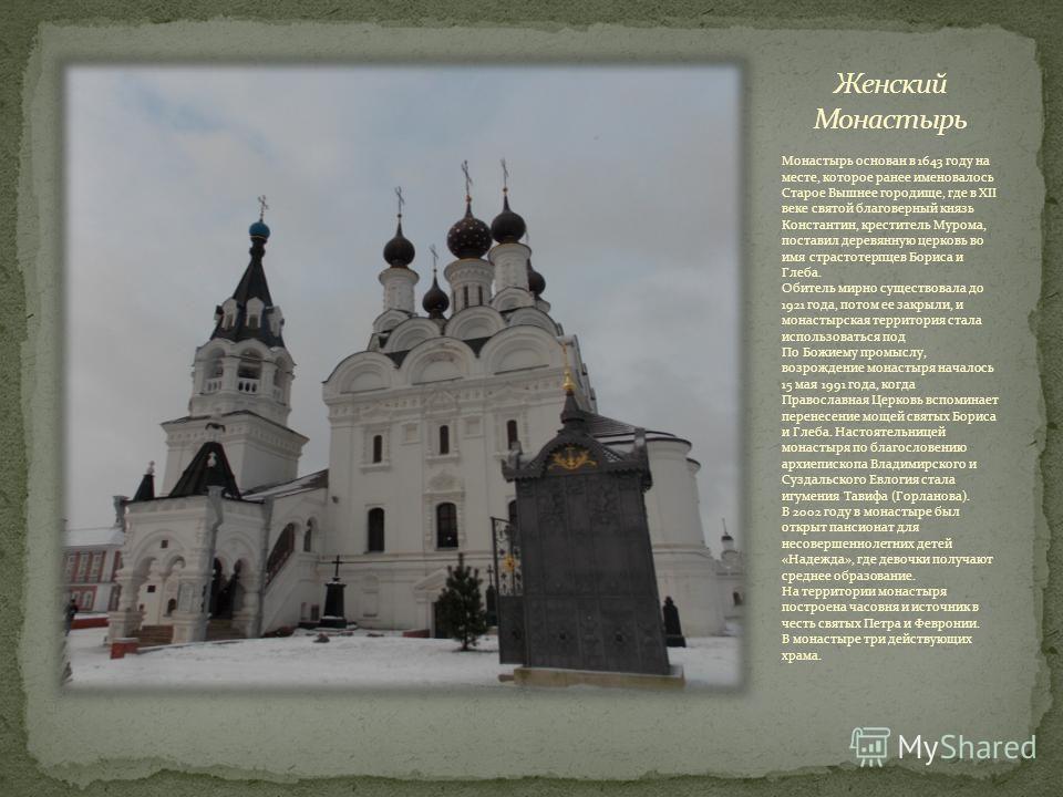 Монастырь основан в 1643 году на месте, которое ранее именовалось Старое Вышнее городище, где в XII веке святой благоверный князь Константин, креститель Мурома, поставил деревянную церковь во имя страстотерпцев Бориса и Глеба. Обитель мирно существов