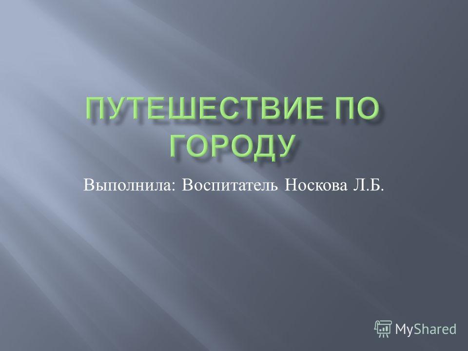 Выполнила : Воспитатель Носкова Л. Б.