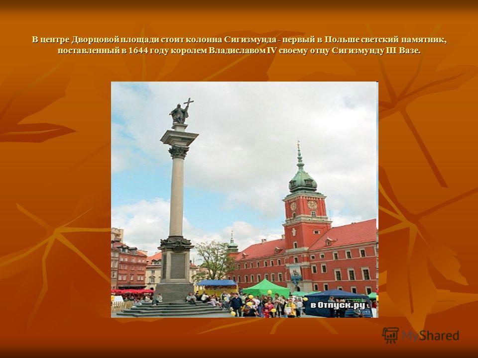 В центре Дворцовой площади стоит колонна Сигизмунда - первый в Польше светский памятник, поставленный в 1644 году королем Владиславом IV своему отцу Сигизмунду III Вазе.