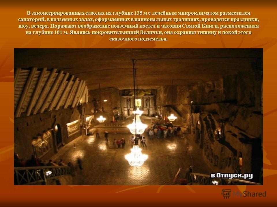 В законсервированных стволах на глубине 135 м с лечебным микроклиматом разместился санаторий, в подземных залах, оформленных в национальных традициях, проводятся праздники, шоу, вечера. Поражают воображение подземный костел и часовня Святой Книги, ра