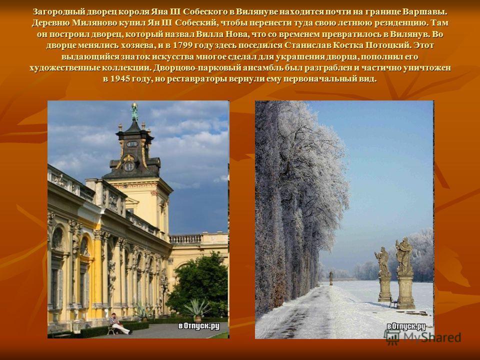 Загородный дворец короля Яна III Собеского в Вилянуве находится почти на границе Варшавы. Деревню Миляново купил Ян III Собеский, чтобы перенести туда свою летнюю резиденцию. Там он построил дворец, который назвал Вилла Нова, что со временем преврати