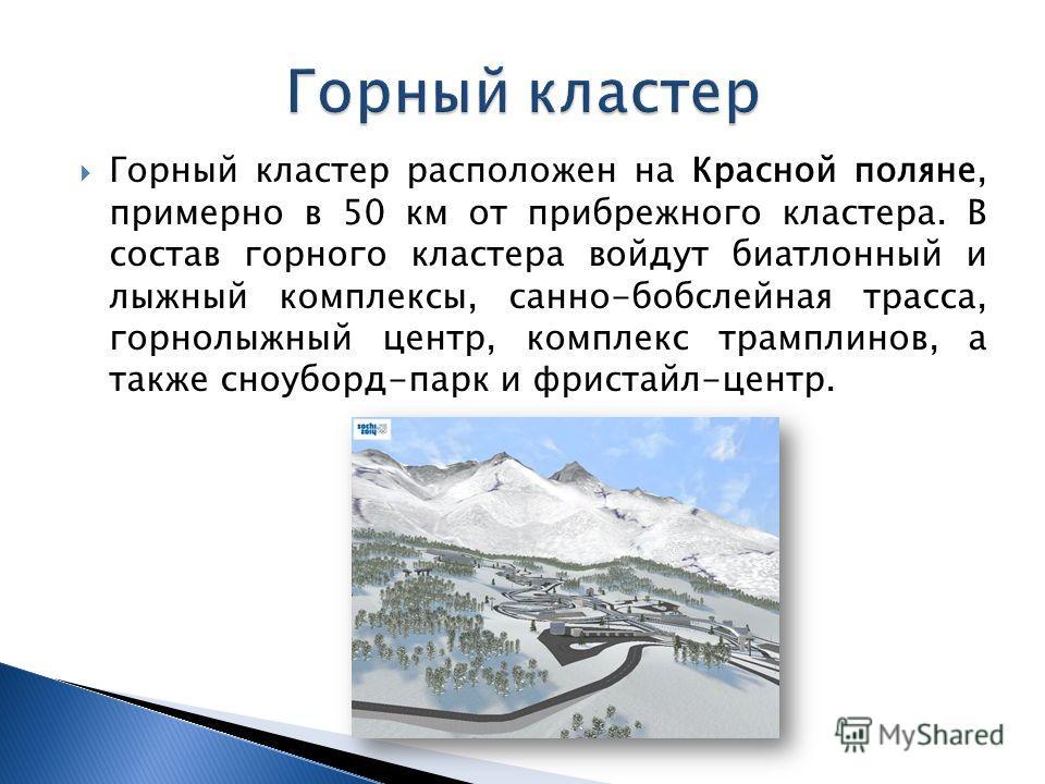 Горный кластер расположен на Красной поляне, примерно в 50 км от прибрежного кластера. В состав горного кластера войдут биатлонный и лыжный комплексы, санно-бобслейная трасса, горнолыжный центр, комплекс трамплинов, а также сноуборд-парк и фристайл-ц
