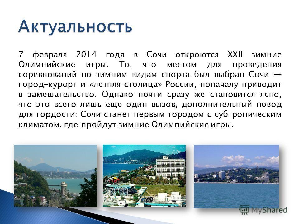 7 февраля 2014 года в Сочи откроются XXII зимние Олимпийские игры. То, что местом для проведения соревнований по зимним видам спорта был выбран Сочи город-курорт и «летняя столица» России, поначалу приводит в замешательство. Однако почти сразу же ста