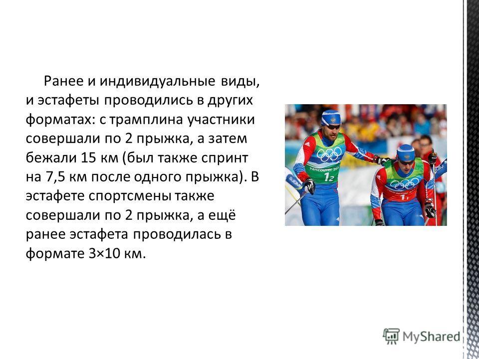 Ранее и индивидуальные виды, и эстафеты проводились в других форматах: с трамплина участники совершали по 2 прыжка, а затем бежали 15 км (был также спринт на 7,5 км после одного прыжка). В эстафете спортсмены также совершали по 2 прыжка, а ещё ранее