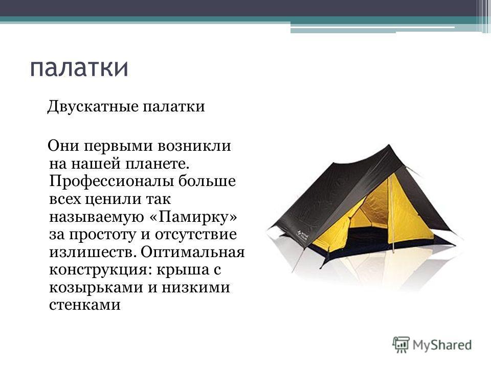 палатки Двускатные палатки Они первыми возникли на нашей планете. Профессионалы больше всех ценили так называемую «Памирку» за простоту и отсутствие излишеств. Оптимальная конструкция: крыша с козырьками и низкими стенками
