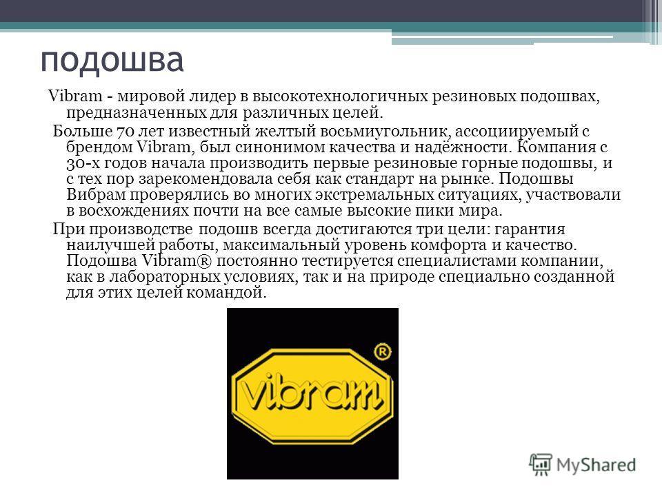 подошва Vibram - мировой лидер в высокотехнологичных резиновых подошвах, предназначенных для различных целей. Больше 70 лет известный желтый восьмиугольник, ассоциируемый с брендом Vibram, был синонимом качества и надёжности. Компания с 30-х годов на
