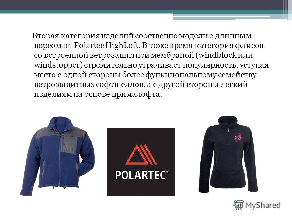 Вторая категория изделий собственно модели с длинным ворсом из Polartec HighLoft. В тоже время категория флисов со встроенной ветрозащитной мембраной (windblock или windstopper) стремительно утрачивает популярность, уступая место с одной стороны боле