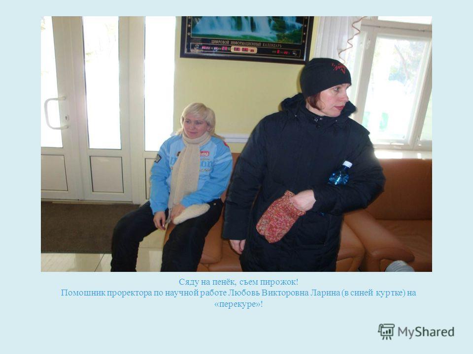 Сяду на пенёк, съем пирожок! Помошник проректора по научной работе Любовь Викторовна Ларина (в синей куртке) на «перекуре»!