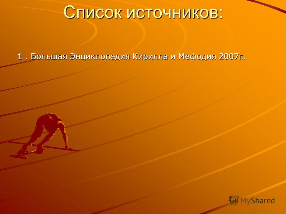 Список источников: 1. Большая Энциклопедия Кирилла и Мефодия 2007г.