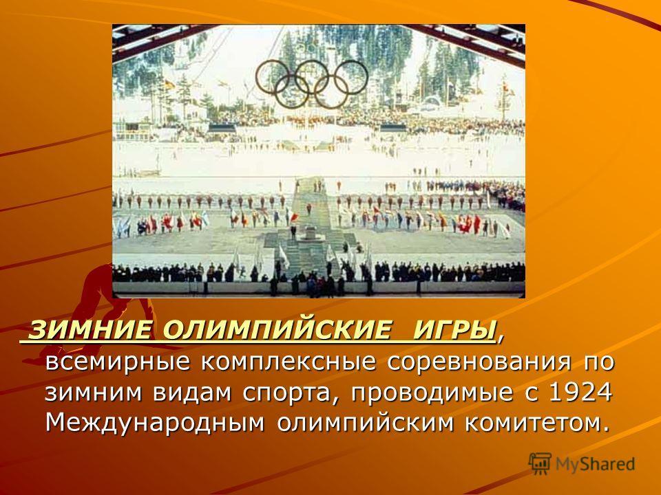 ЗИМНИЕ ОЛИМПИЙСКИЕ ИГРЫ, всемирные комплексные соревнования по зимним видам спорта, проводимые с 1924 Международным олимпийским комитетом. ЗИМНИЕ ОЛИМПИЙСКИЕ ИГРЫ, всемирные комплексные соревнования по зимним видам спорта, проводимые с 1924 Междунаро