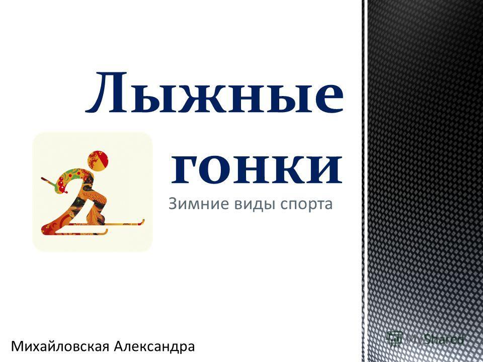 Презентация на тему Зимние виды спорта Лыжные гонки Михайловская  1 Зимние виды спорта Лыжные гонки Михайловская Александра