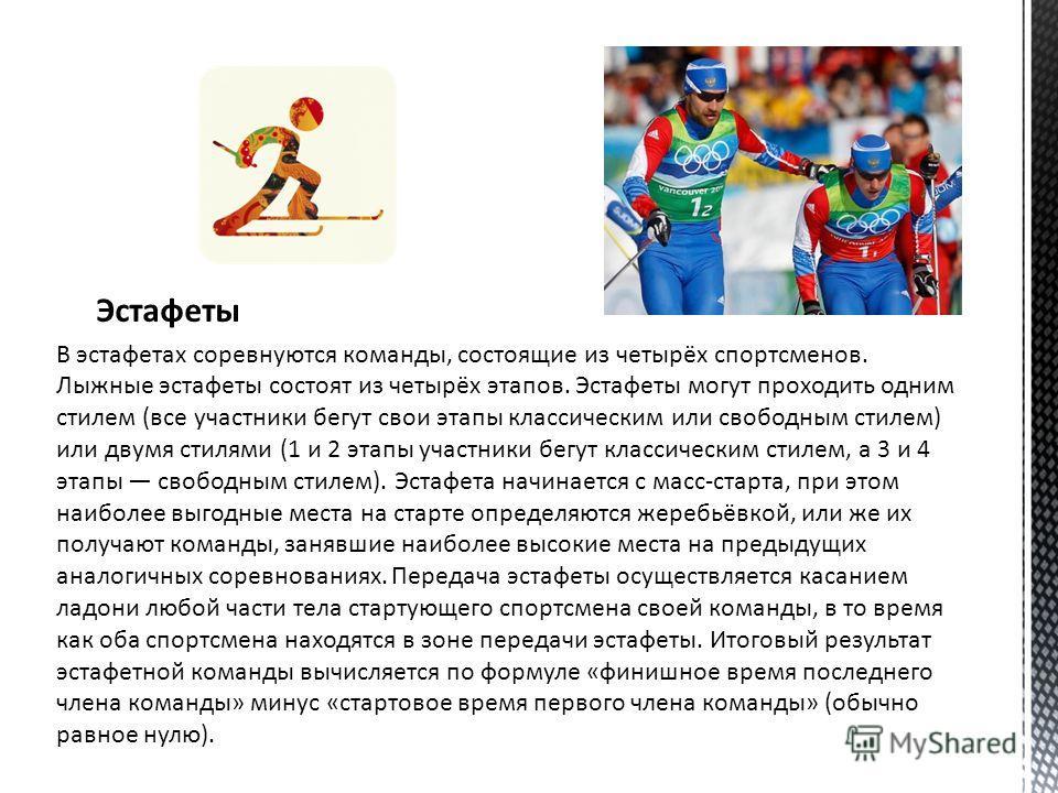 Эстафеты В эстафетах соревнуются команды, состоящие из четырёх спортсменов. Лыжные эстафеты состоят из четырёх этапов. Эстафеты могут проходить одним стилем (все участники бегут свои этапы классическим или свободным стилем) или двумя стилями (1 и 2 э