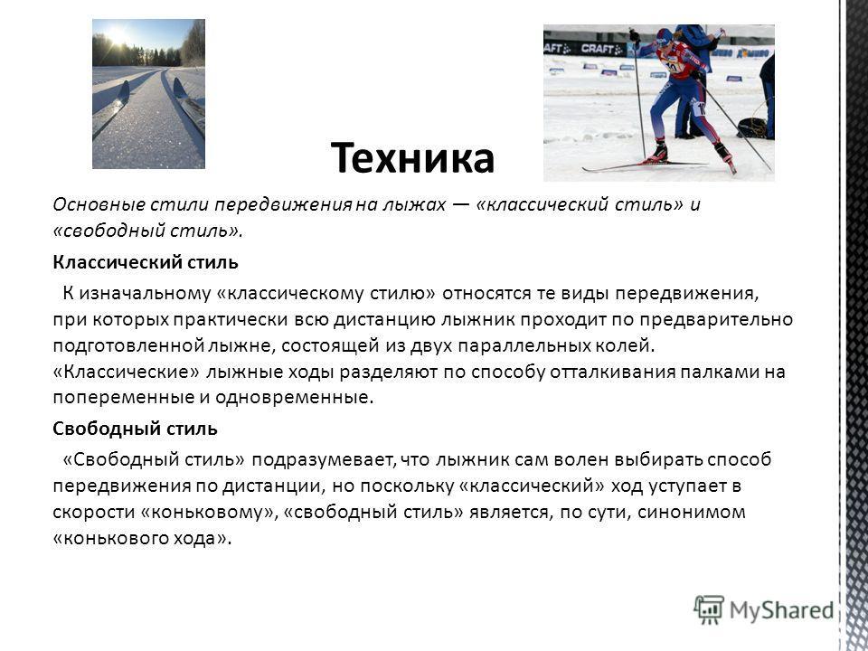 Техника Основные стили передвижения на лыжах «классический стиль» и «свободный стиль». Классический стиль К изначальному «классическому стилю» относятся те виды передвижения, при которых практически всю дистанцию лыжник проходит по предварительно под