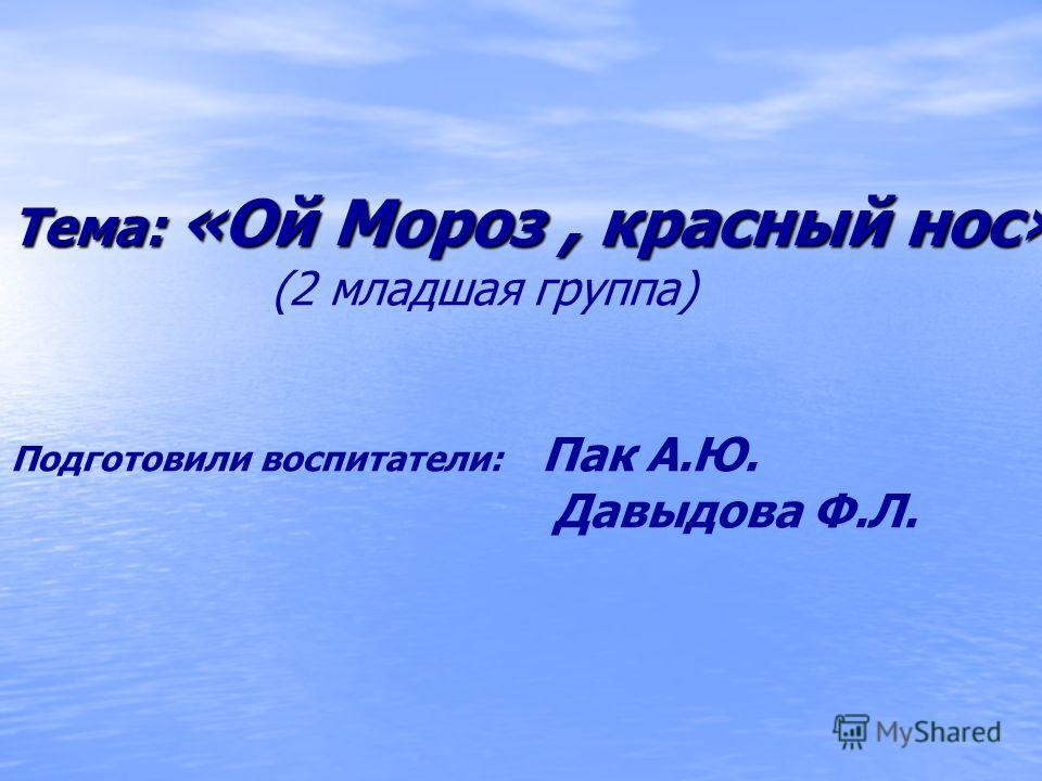 Тема: «Ой Мороз, красный нос» (2 младшая группа) Подготовили воспитатели: Пак А.Ю. Давыдова Ф.Л.